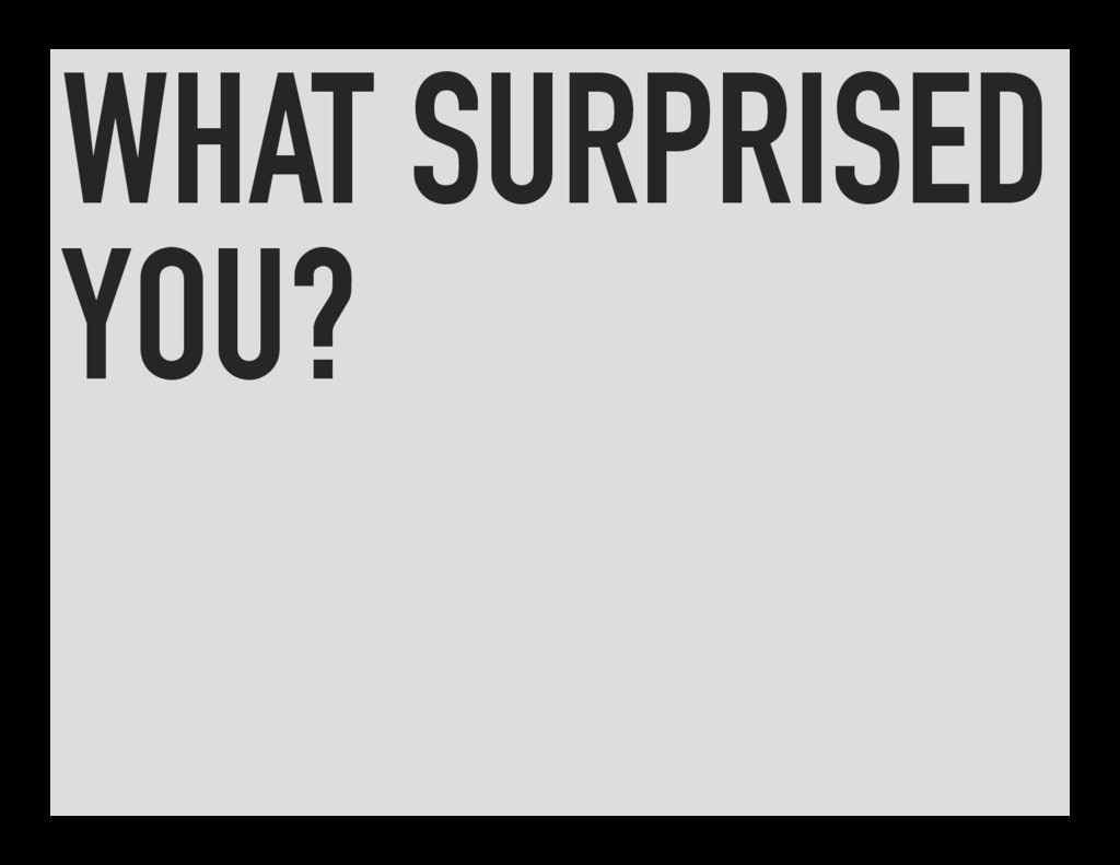 WHAT SURPRISED YOU?