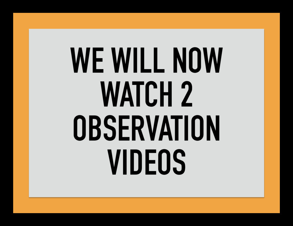 WE WILL NOW WATCH 2 OBSERVATION VIDEOS