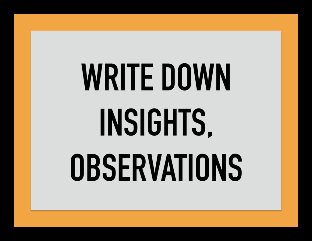 WRITE DOWN INSIGHTS, OBSERVATIONS