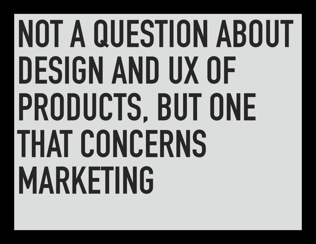 NOT A QUESTION ABOUT DESIGN AND UX OF PRODUCTS,...