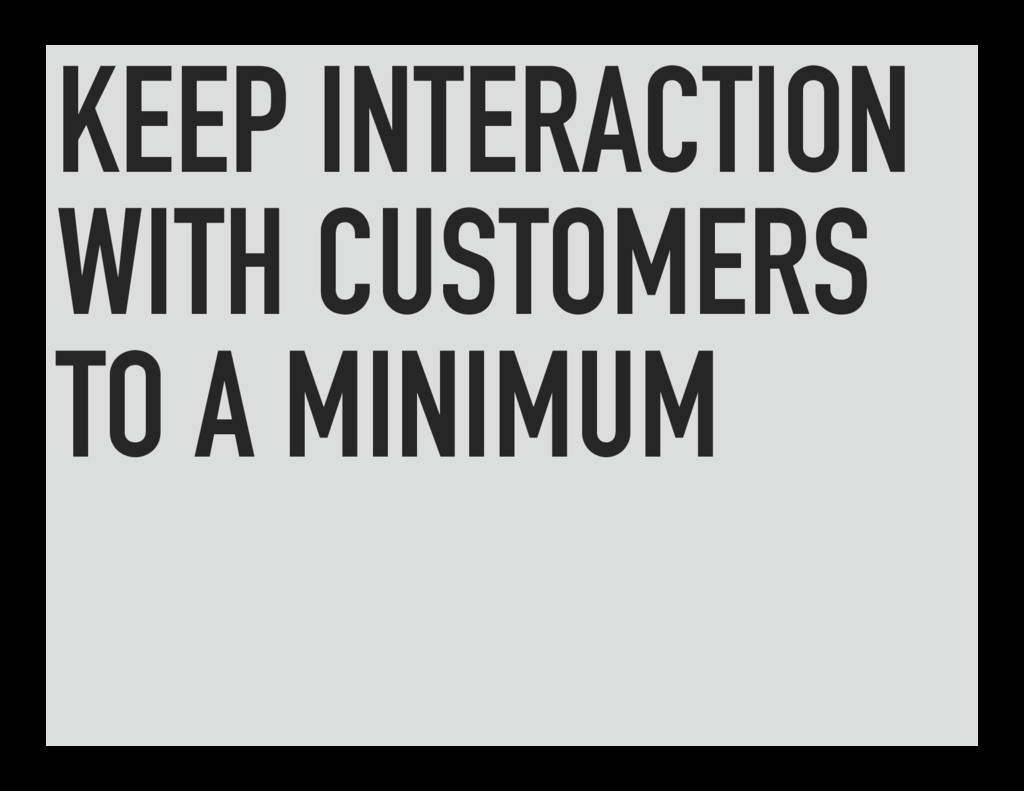 KEEP INTERACTION WITH CUSTOMERS TO A MINIMUM