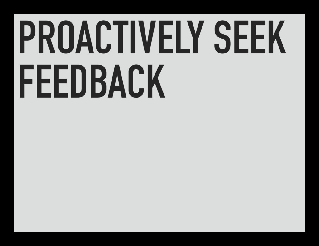 PROACTIVELY SEEK FEEDBACK