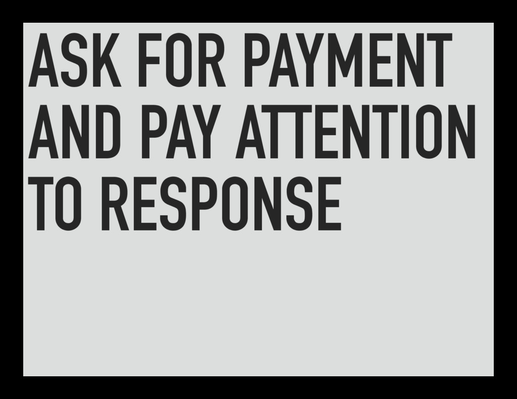 ASK FOR PAYMENT AND PAY ATTENTION TO RESPONSE