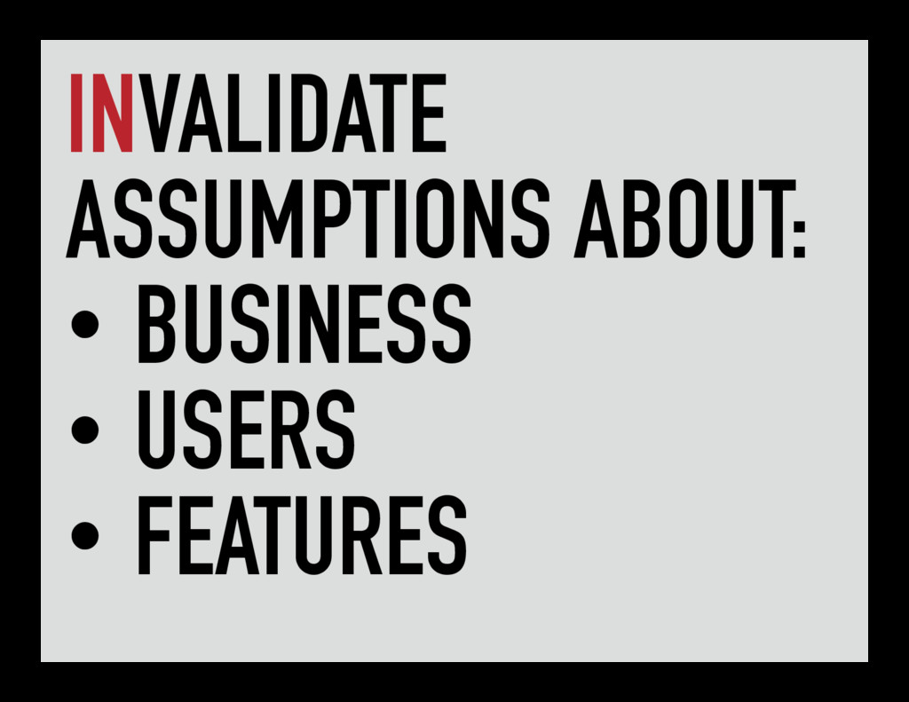 INVALIDATE ASSUMPTIONS ABOUT: • BUSINESS • USER...