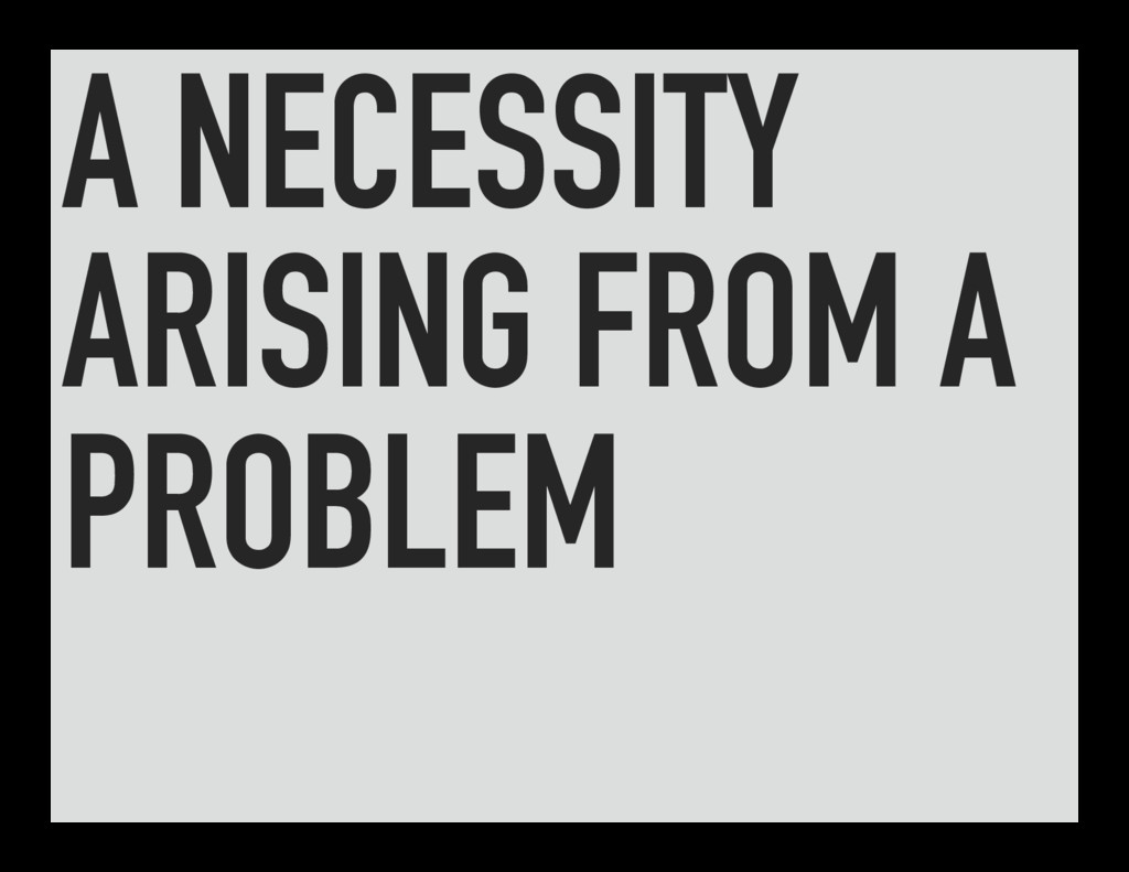 A NECESSITY ARISING FROM A PROBLEM