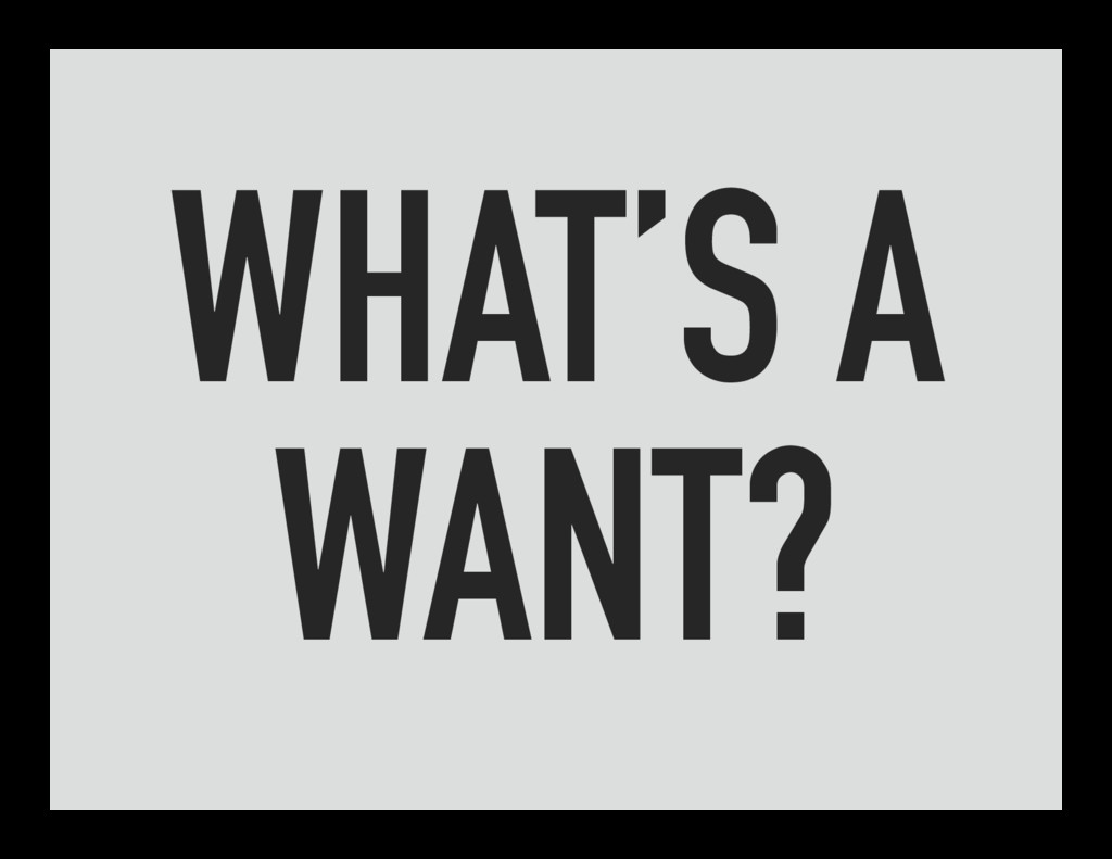 WHAT'S A WANT?