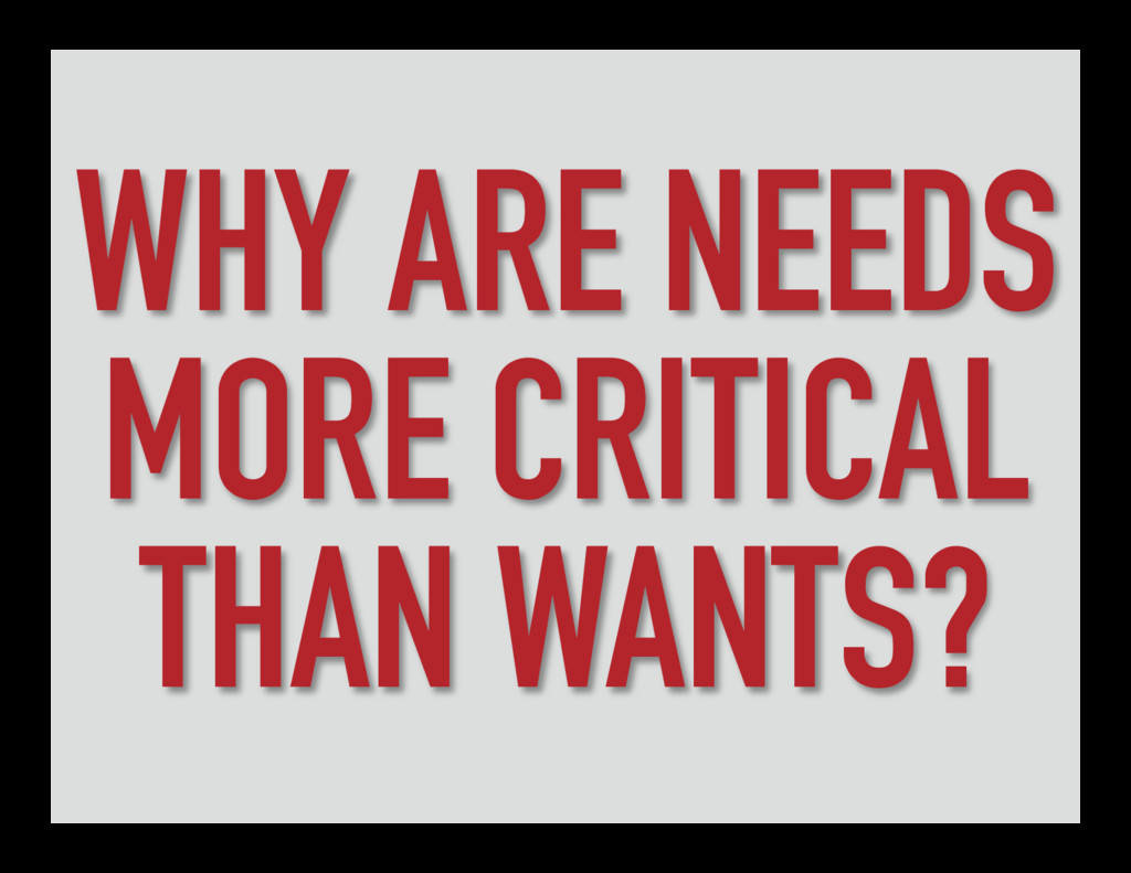 WHY ARE NEEDS MORE CRITICAL THAN WANTS?