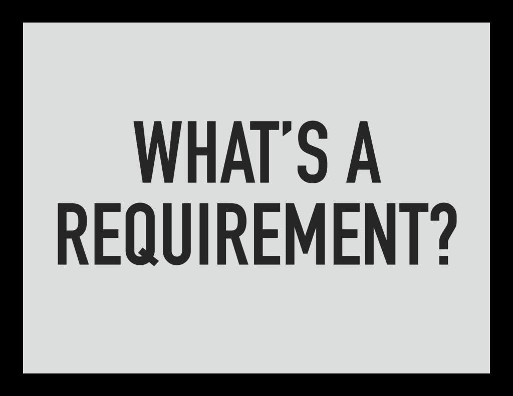 WHAT'S A REQUIREMENT?