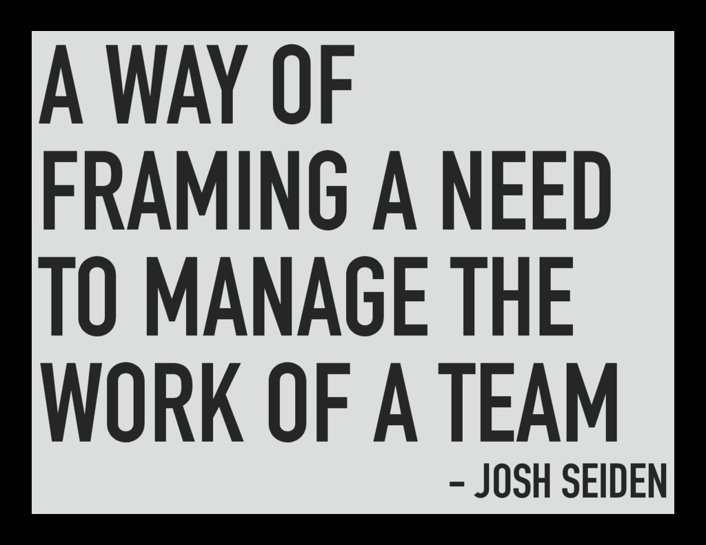 A WAY OF FRAMING A NEED TO MANAGE THE WORK OF A...