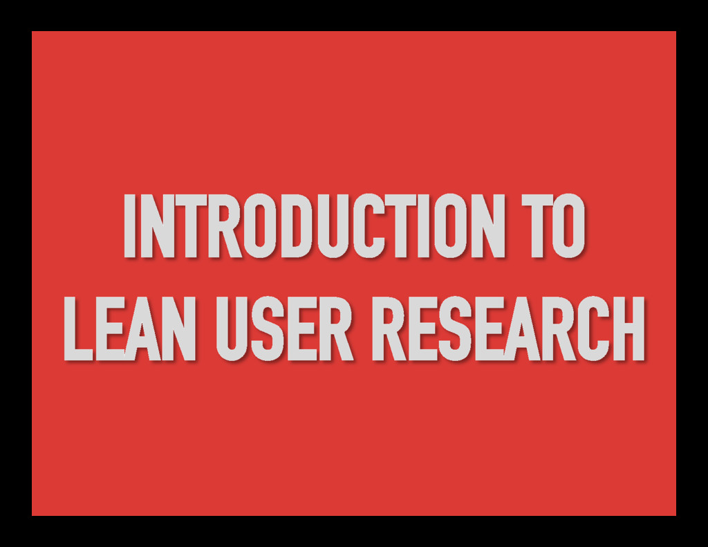 INTRODUCTION TO LEAN USER RESEARCH