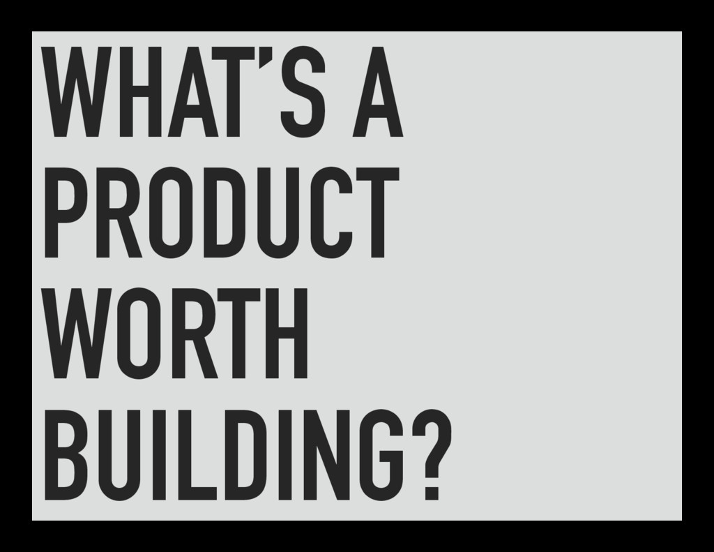 WHAT'S A PRODUCT WORTH BUILDING?