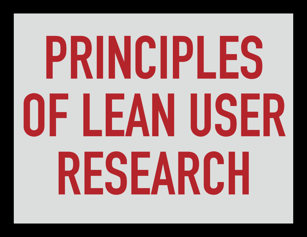 PRINCIPLES OF LEAN USER RESEARCH