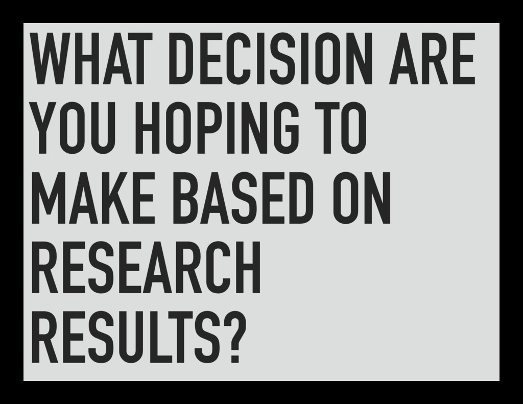 WHAT DECISION ARE YOU HOPING TO MAKE BASED ON R...