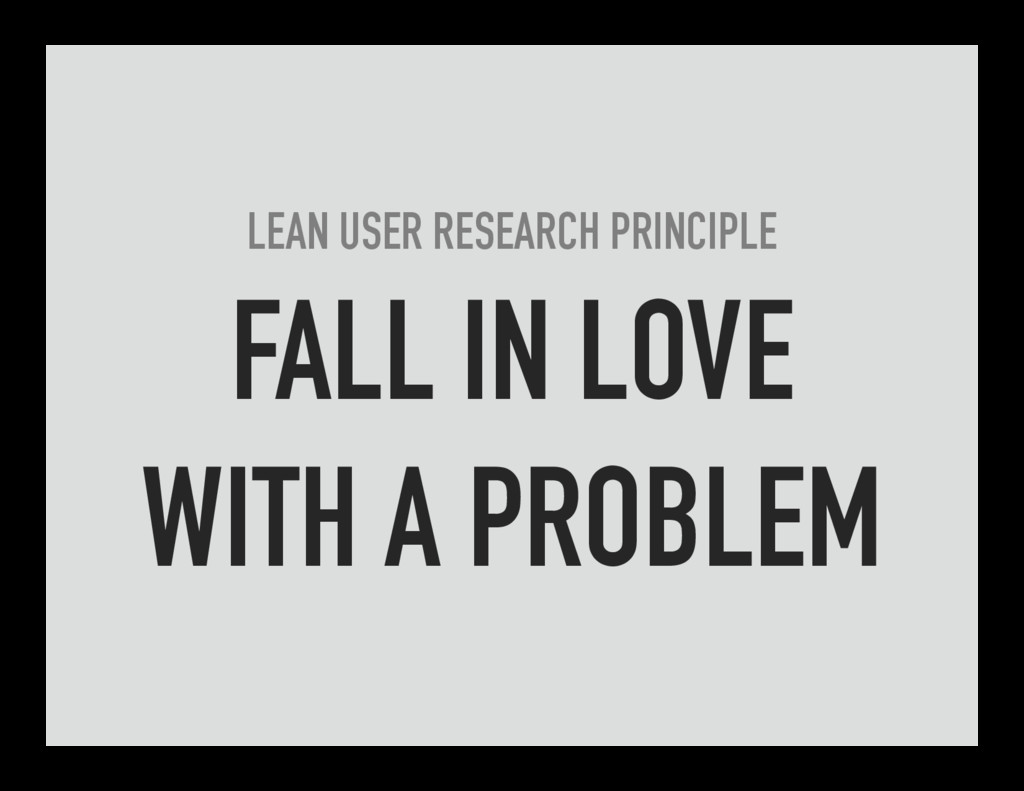 LEAN USER RESEARCH PRINCIPLE FALL IN LOVE WITH ...