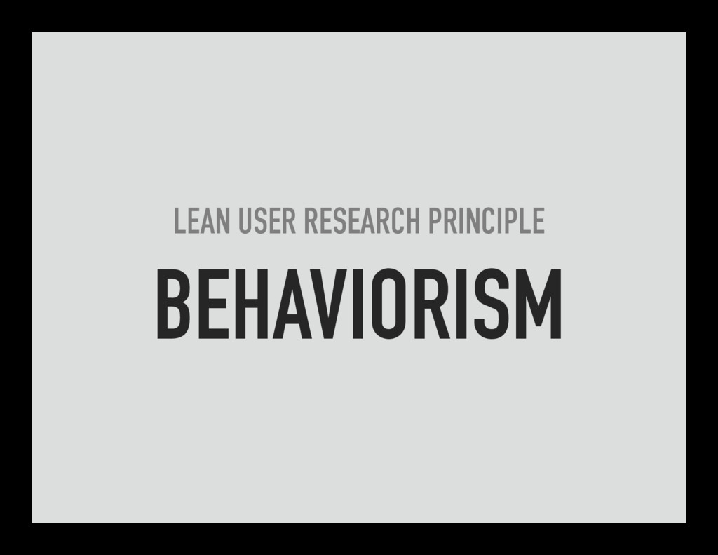 LEAN USER RESEARCH PRINCIPLE BEHAVIORISM