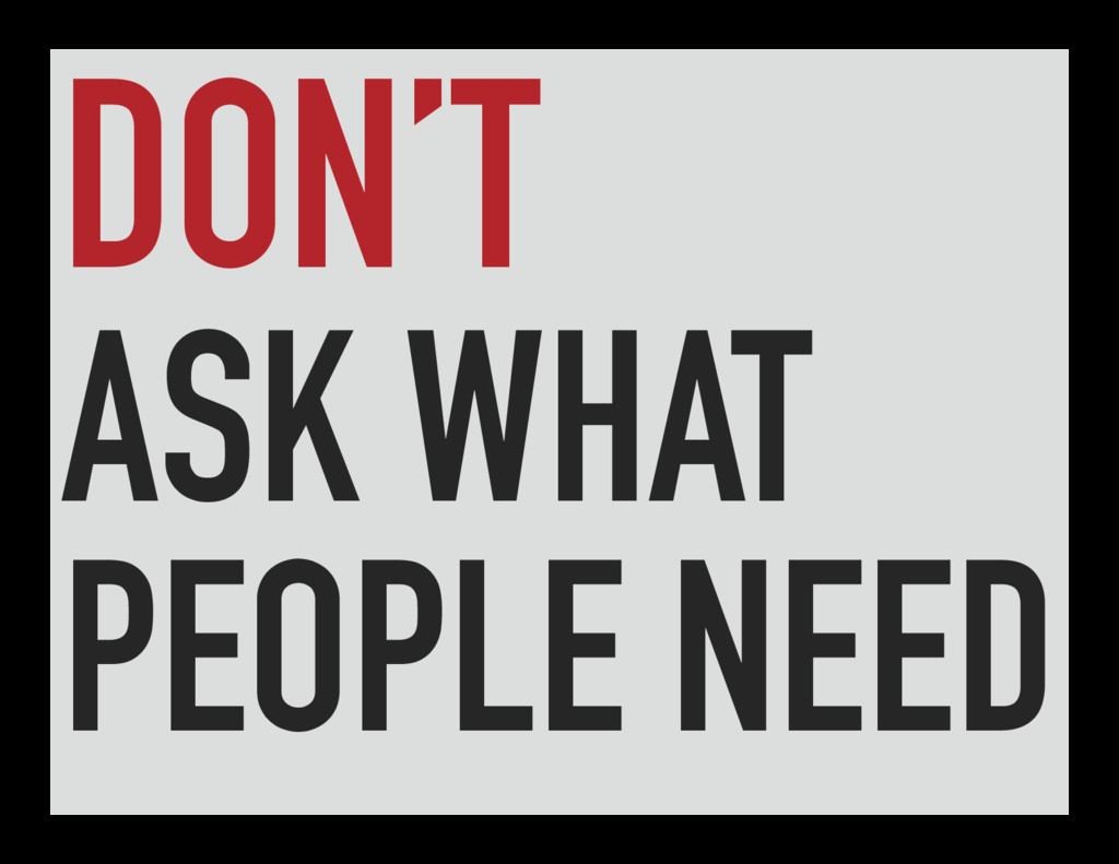 DON'T ASK WHAT PEOPLE NEED