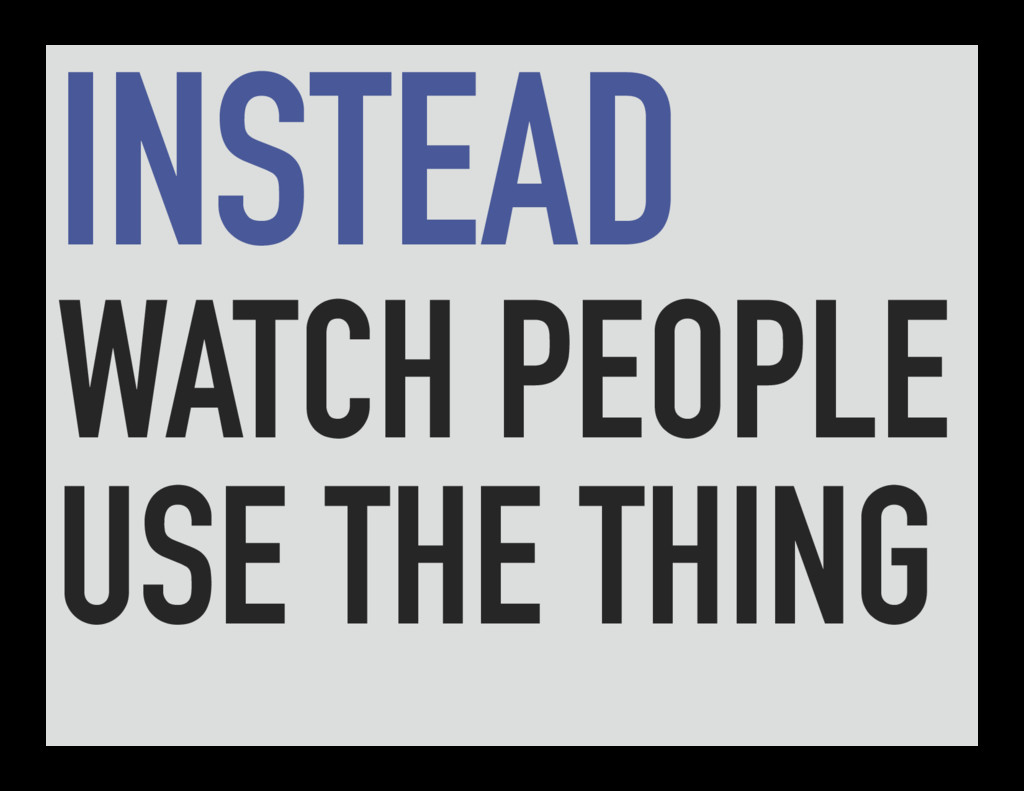 INSTEAD WATCH PEOPLE USE THE THING