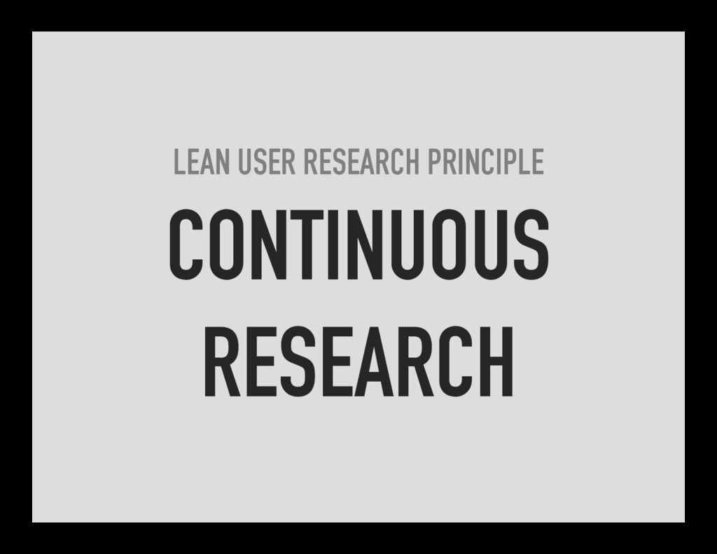 LEAN USER RESEARCH PRINCIPLE CONTINUOUS RESEARCH