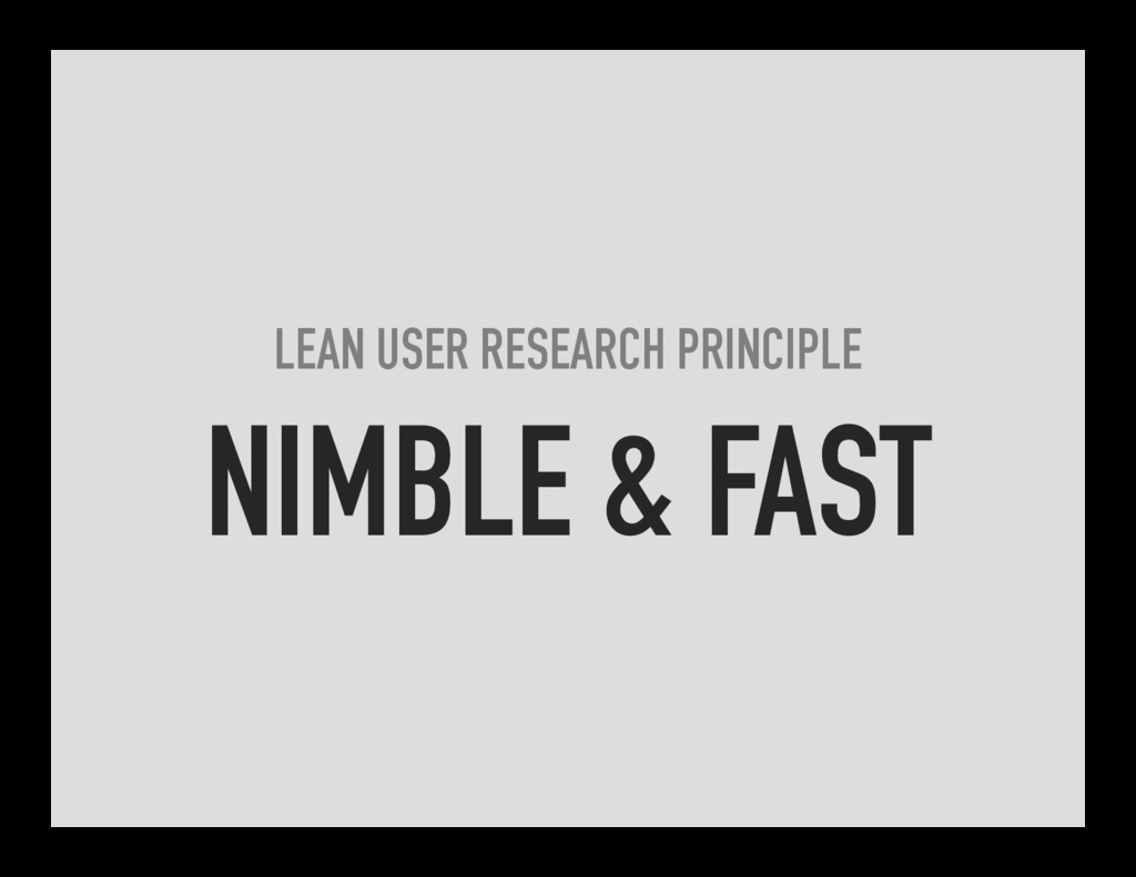LEAN USER RESEARCH PRINCIPLE NIMBLE & FAST