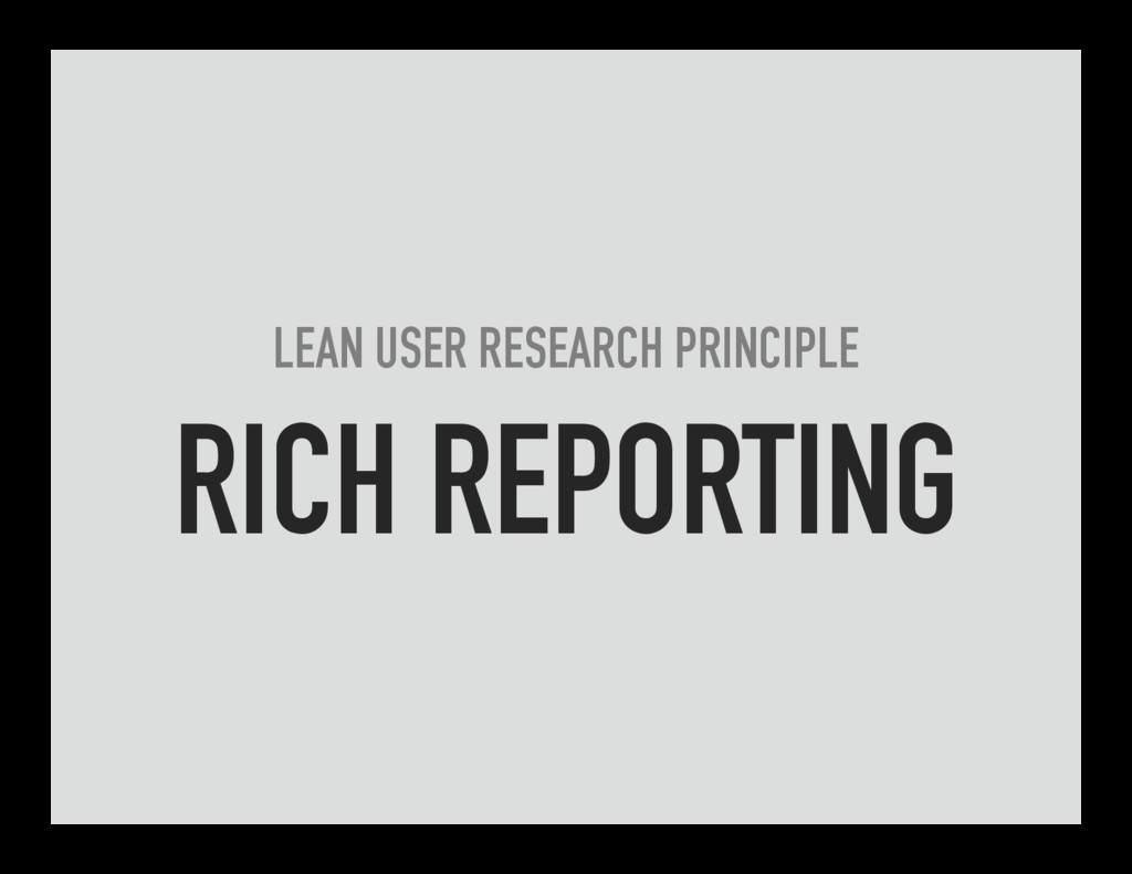 LEAN USER RESEARCH PRINCIPLE RICH REPORTING