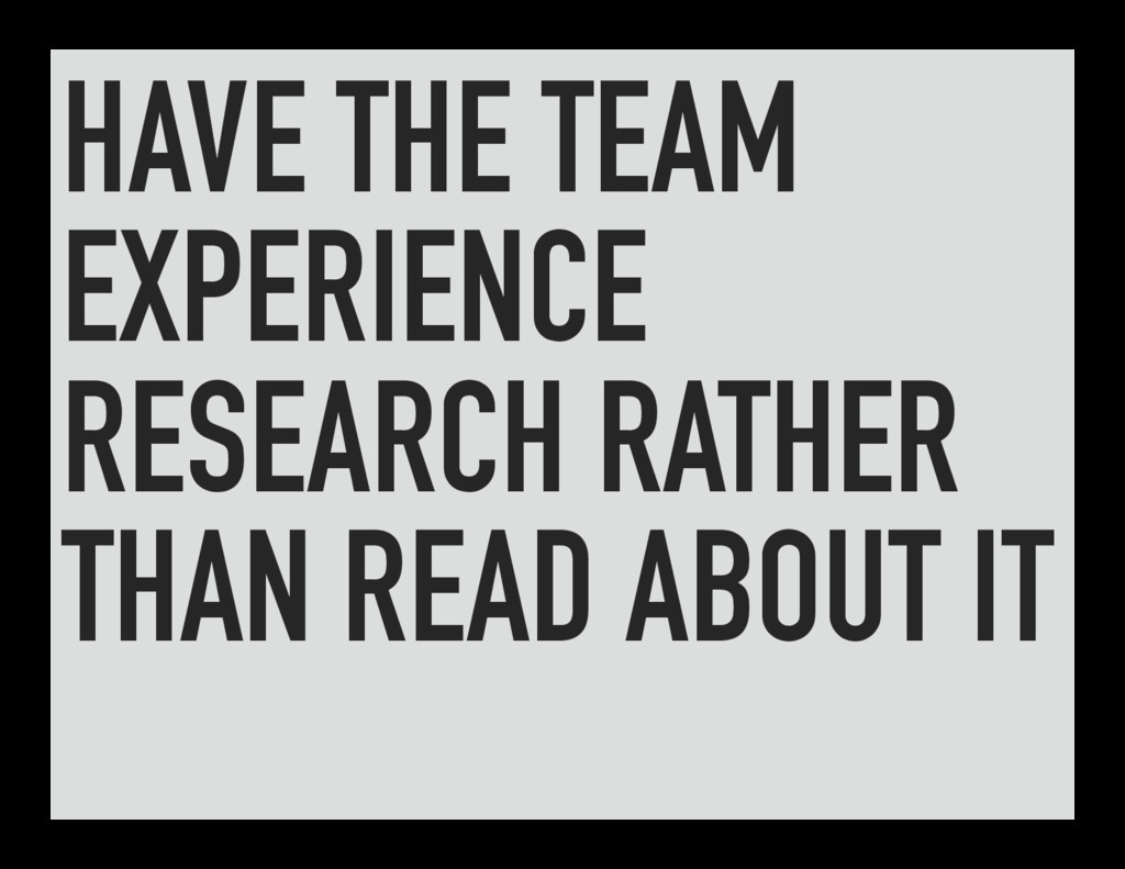 HAVE THE TEAM EXPERIENCE RESEARCH RATHER THAN R...