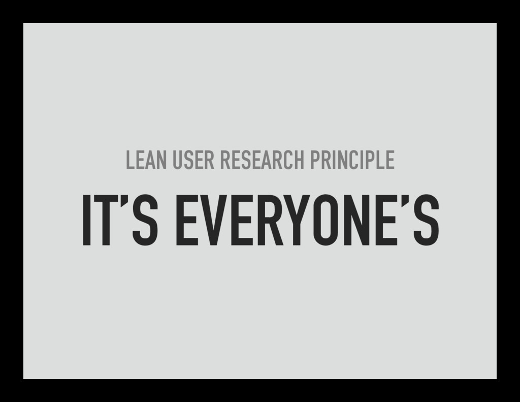 LEAN USER RESEARCH PRINCIPLE IT'S EVERYONE'S