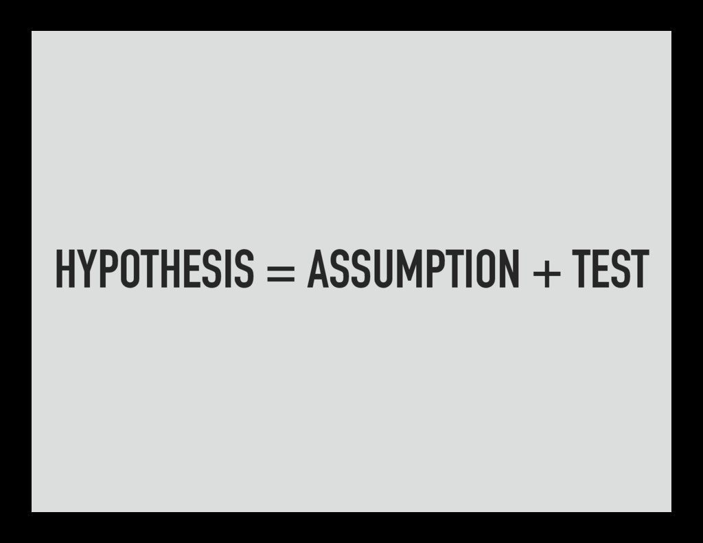 HYPOTHESIS = ASSUMPTION + TEST