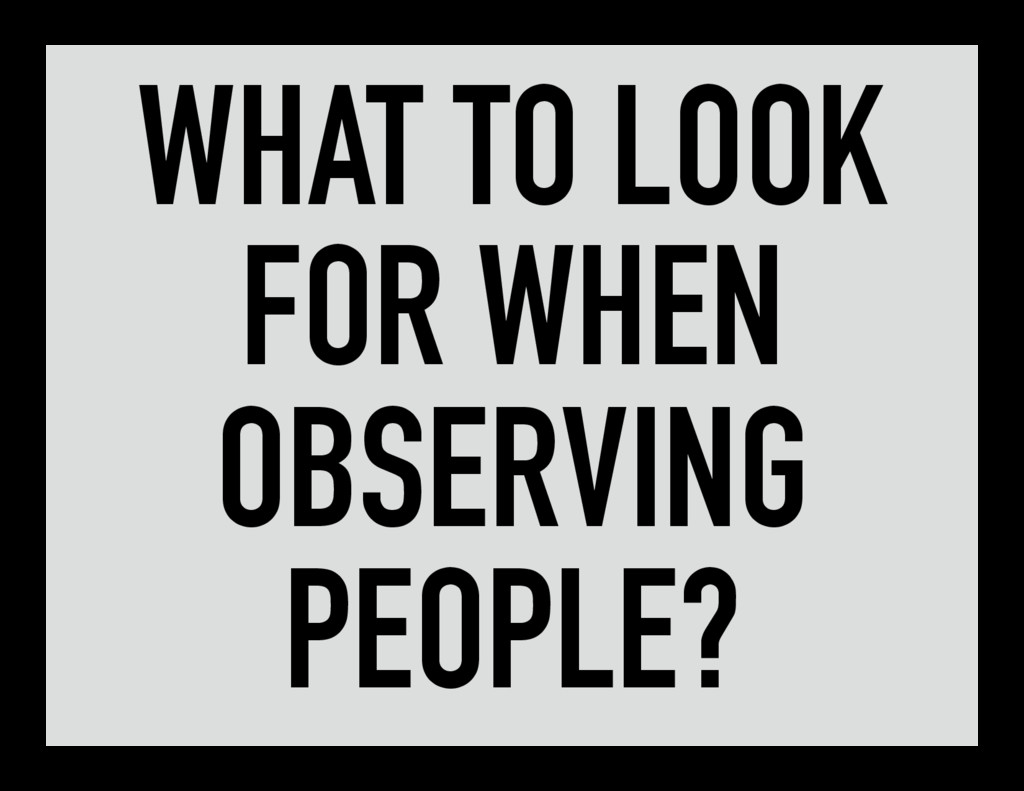 WHAT TO LOOK FOR WHEN OBSERVING PEOPLE?