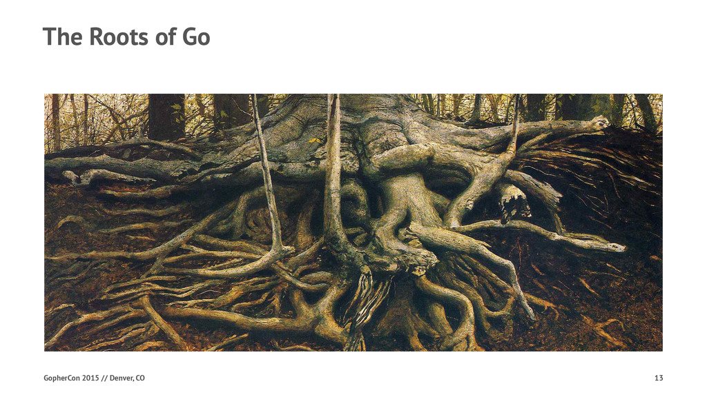 The Roots of Go GopherCon 2015 // Denver, CO 13