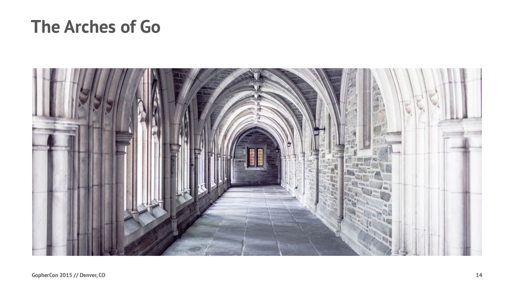 The Arches of Go GopherCon 2015 // Denver, CO 14