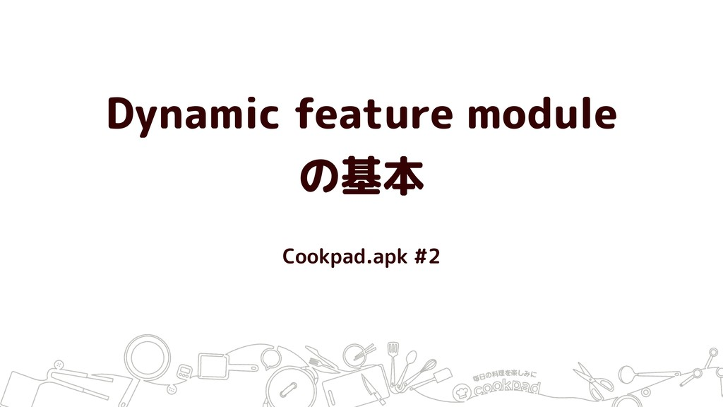 Dynamic feature module の基本 Cookpad.apk #2