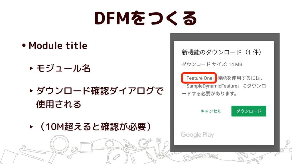 DFMをつくる •Module title ‣ モジュール名 ‣ ダウンロード確認ダイアログで...