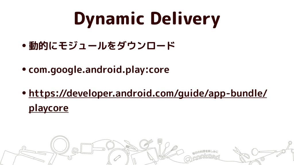 Dynamic Delivery •動的にモジュールをダウンロード •com.google.a...
