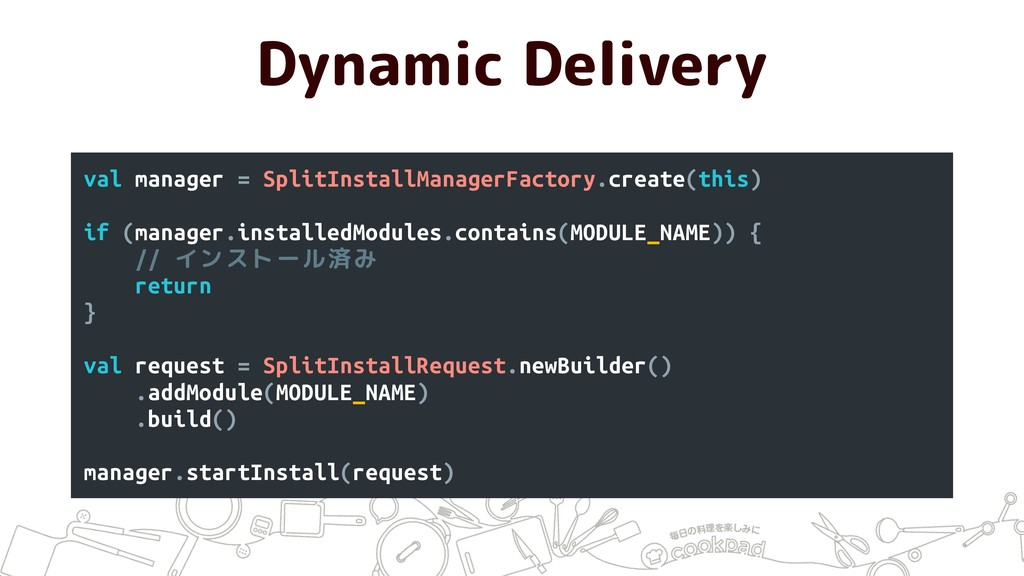 Dynamic Delivery val manager = SplitInstallMana...