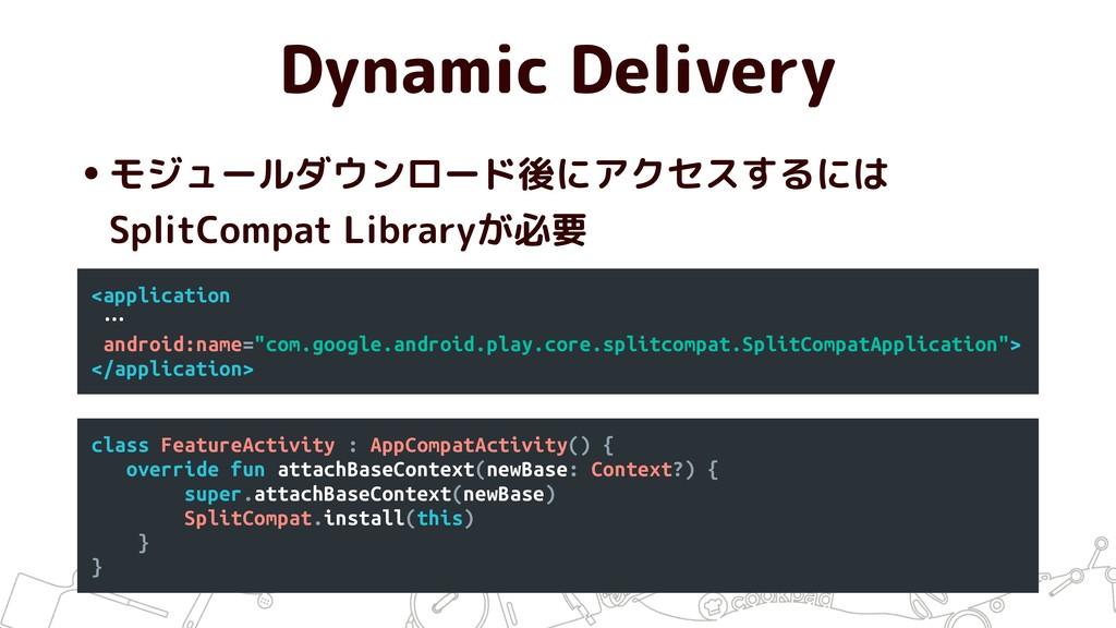Dynamic Delivery •モジュールダウンロード後にアクセスするには SplitC...