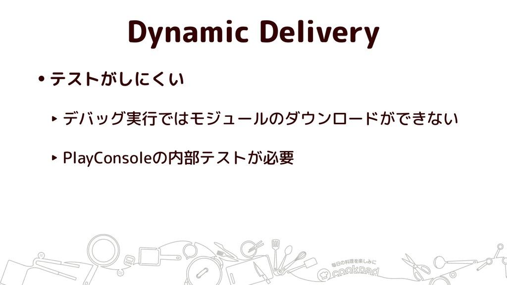 Dynamic Delivery •テストがしにくい ‣ デバッグ実行ではモジュールのダウンロ...