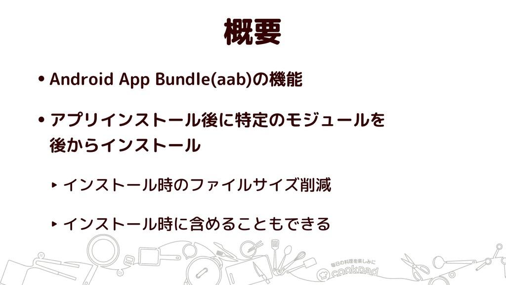 概要 •Android App Bundle(aab)の機能 •アプリインストール後に特定のモ...