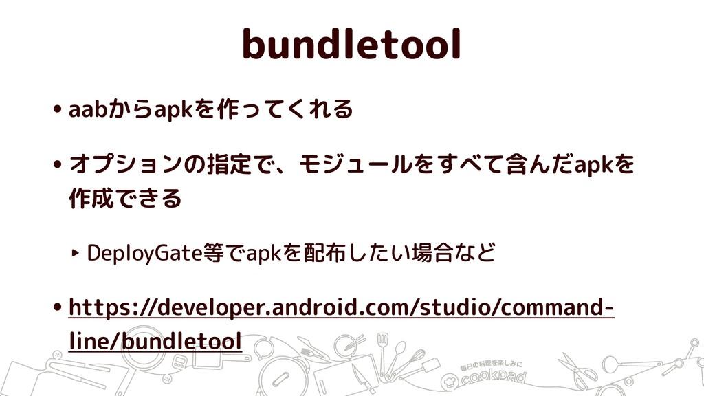 bundletool •aabからapkを作ってくれる •オプションの指定で、モジュールをすべ...