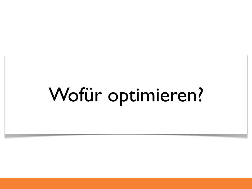 Wofür optimieren?