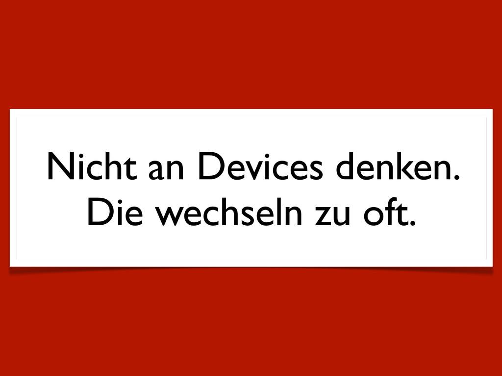 Nicht an Devices denken. Die wechseln zu oft.