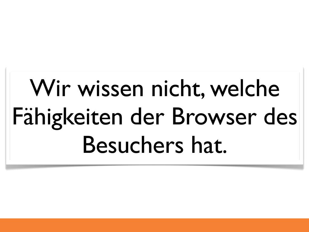 Wir wissen nicht, welche Fähigkeiten der Browse...
