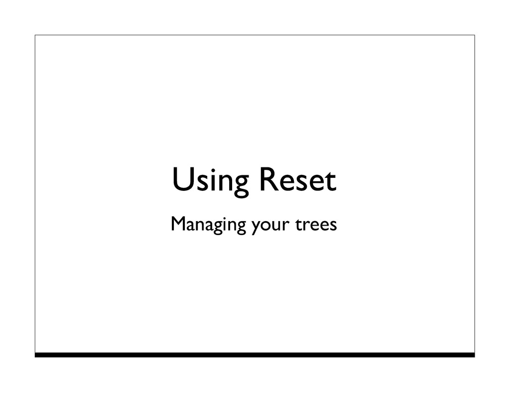Using Reset Managing your trees