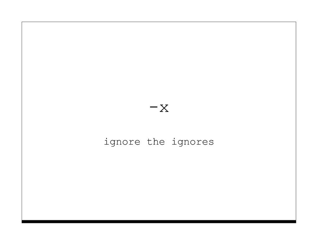 -x ignore the ignores