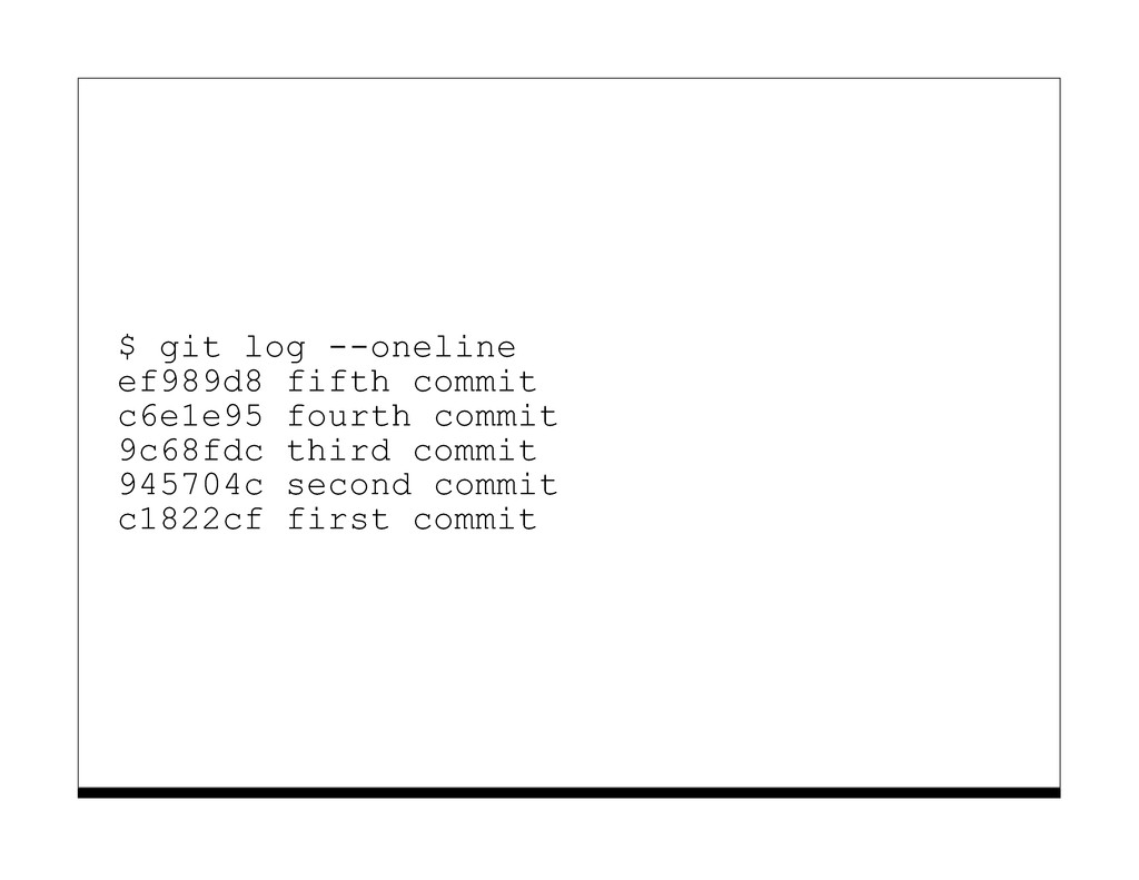 $ git log --oneline ef989d8 fifth commit c6e1e9...