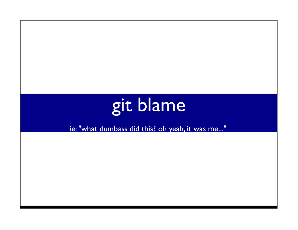 "git blame ie: ""what dumbass did this? oh yeah, ..."