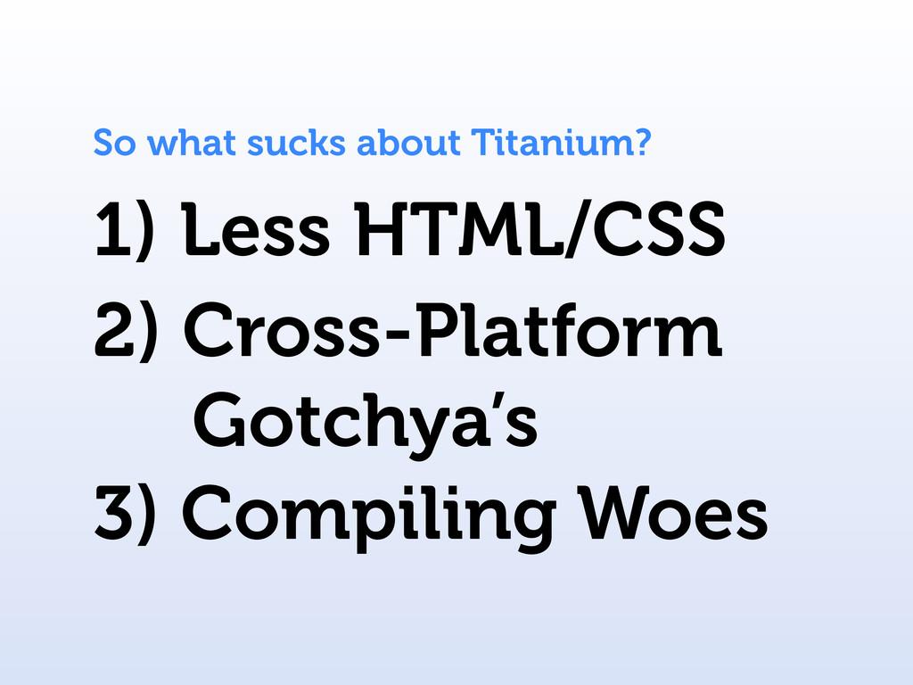 1) Less HTML/CSS So what sucks about Titanium? ...