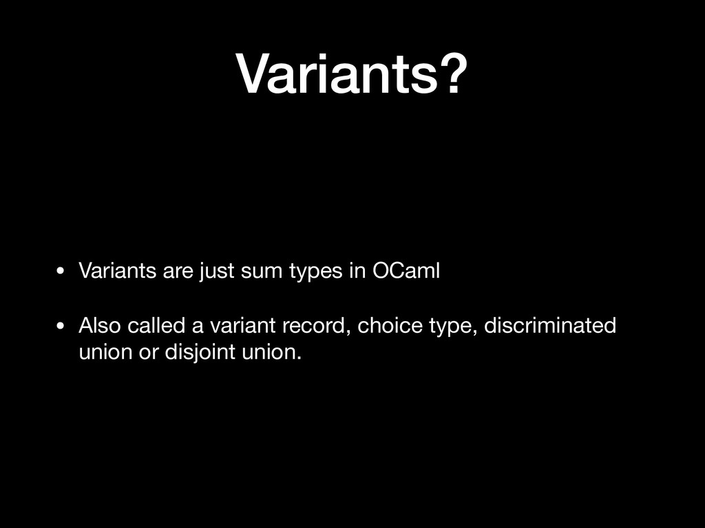 Variants? • Variants are just sum types in OCam...