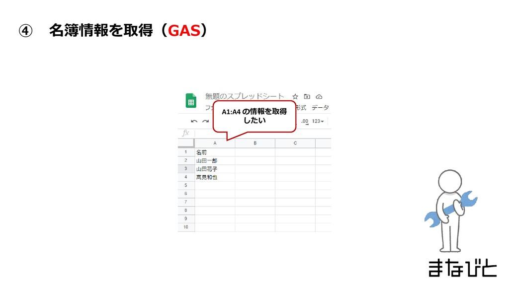 ④ 名簿情報を取得(GAS) A1:A4 の情報を取得 したい