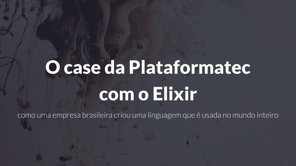 O case da Plataformatec com o Elixir como uma e...