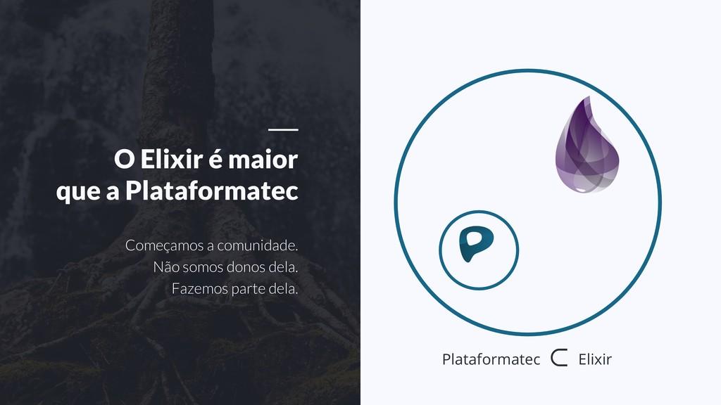 O Elixir é maior que a Plataformatec Começamos ...